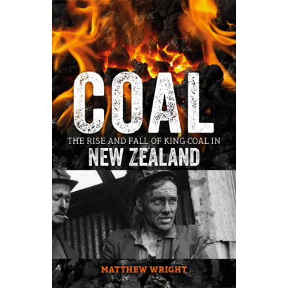 Coal: The Rise and Fall of King Coal in New Zealand, by Matthew Wright (History)