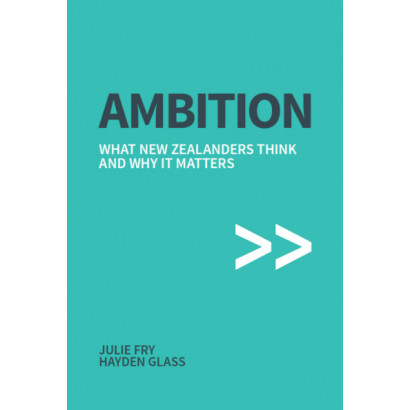 Ambition: What New Zealanders think and why it matters, by Julie Fry and Hayden Glass (Business)