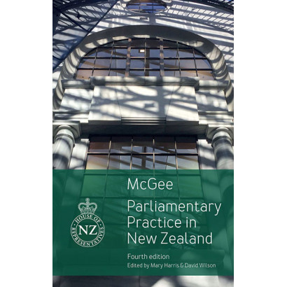 Parliamentary Practice in New Zealand, by David McGee; edited by Mary Harris and David Wilson (Law)