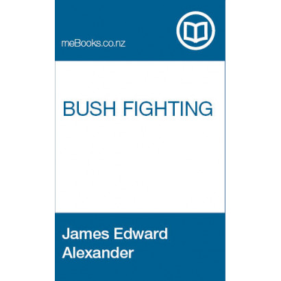Bush Fighting. Illustrated by remarkable actions and incidents of the Maori war in New Zealand, by James Edward Alexander (New Zealand History)