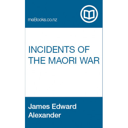 Incidents of The Maori War, by James E. Alexander (New Zealand History)