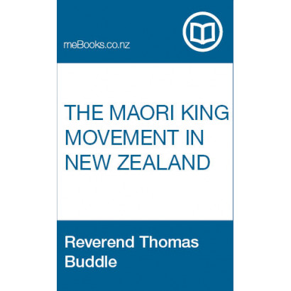 The Maori King Movement in New Zealand, with a Full Report of the Native Meetings Held at Waikato, April and May, 1860, by Reverend Thomas Buddle (Māori / Pacific (historical))