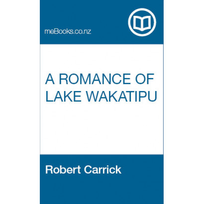 A Romance of Lake Wakatipu, by  Robert Carrick  (Fiction & Literature)