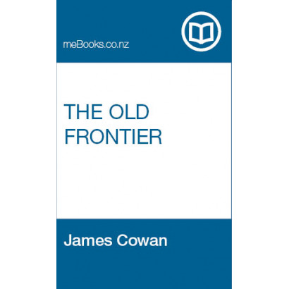 The Old Frontier : Te Awamutu, the story of the Waipa Valley : the missionary, the soldier, the pioneer farmer, early colonization, the war in Waikato, life on the Maori border and later-day settlement, by James Cowan (New Zealand History)