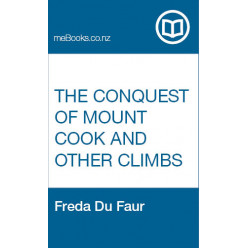The conquest of Mount Cook and other climbs : an account of four seasons: mountaineering on the Southern Alps of New Zealand