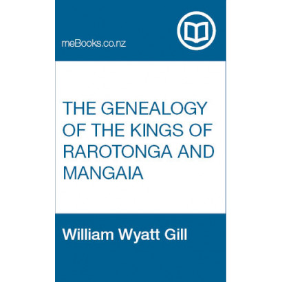 The Genealogy of the Kings of Rarotonga and Mangaia as illustrating the colonisation of that island and the Hervey Group