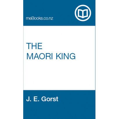 The Maori King, by  J. E. Gorst  (New Zealand History)