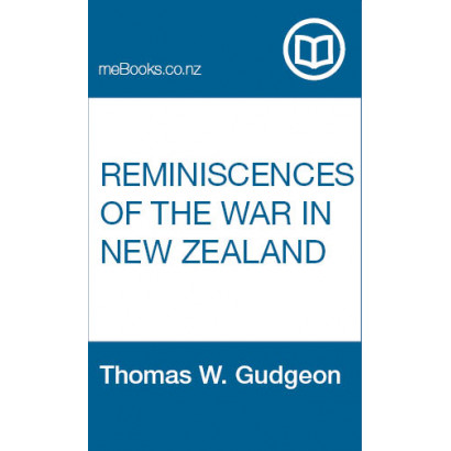 Reminiscences of The War in New Zealand, by Thomas W. Gudgeon (New Zealand History)