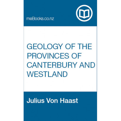 Geology of the Provinces of Canterbury and Westland, New Zealand : a report comprising the results of official explorations, by Julius Von Haast (Science & Natural History)