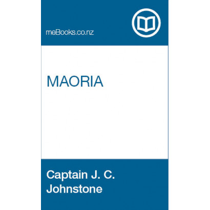 Maoria: A Sketch of the Manners and Customs of the Aboriginal Inhabitants of New Zealand, by  Captain J. C. Johnstone  (Fiction & Literature)