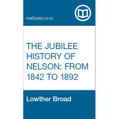 The Jubilee History of Nelson: From 1842 to 1892, by Lowther Broad (New Zealand History)