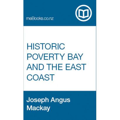 Historic Poverty Bay and the East Coast, N.I., N.Z, by  Joseph Angus Mackay  (New Zealand History)