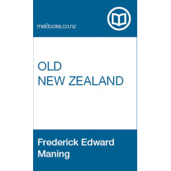 Old New Zealand: Being Incidents of Native Customs and Character in the Old Times by A Pakeha Maori