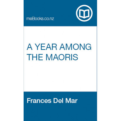 A year among the Maoris: study of their arts and customs, by Frances Del Mar (Māori / Pacific (historical))