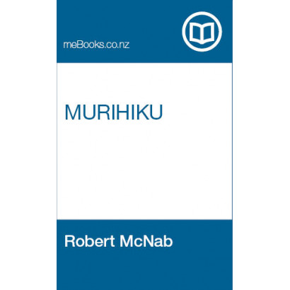 Murihiku: A History of the South Island of New Zealand and the Islands Adjacent and Lying to the South, from 1642 to 1835, by Robert McNab (New Zealand History)