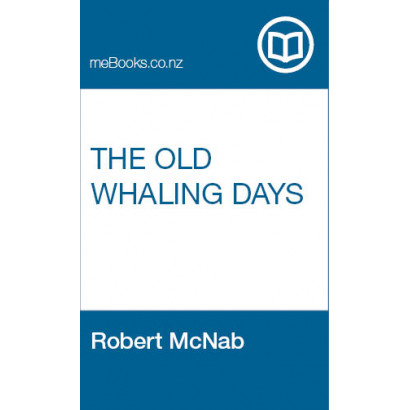 The Old Whaling Days, by Robert McNab, M.A., LL.B. (New Zealand History)