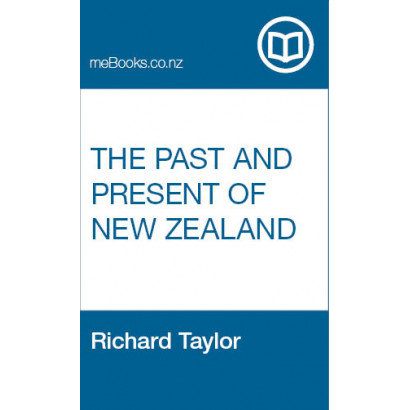 The Past and Present of New Zealand with its Prospects for the Future, by Rev. Richard Taylor, M.A., F.G.S. (New Zealand History)