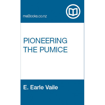 Pioneering the Pumice, by E. Earle Vaile (New Zealand History)
