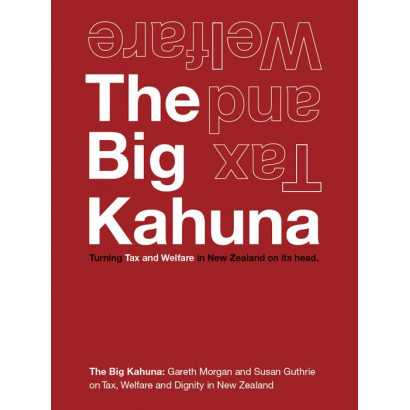 The Big Kahuna: Turning Tax & Welfare in New Zealand on its head, by Gareth Morgan and Susan Guthrie (Business)