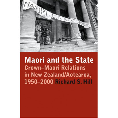 Maori and the State: Crown-Maori Relations in New Zealand/Aotearoa 1950-2000, by Richard S. Hill (General histories)