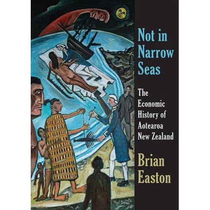 Not in Narrow Seas: The Economic History of Aotearoa New Zealand, by Brian Easton (History)