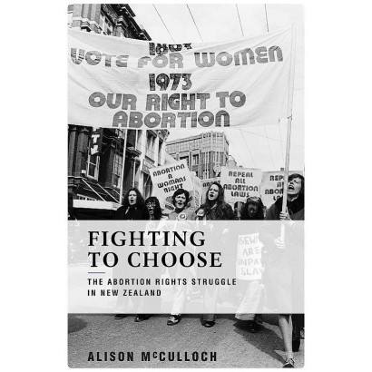 Fighting to Choose: The abortion rights struggle in New Zealand, by Alison McCulloch (New Zealand History)