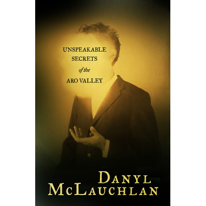 Unspeakable Secrets of the Aro Valley, by Danyl  McLauchlan (Fiction & Literature)
